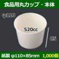 送料無料・食品用紙容器カップ520cc 本体 110φ×85(mm) 「1000個」