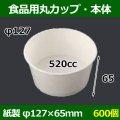 送料無料・食品用紙容器カップ520cc 本体 127φ×65(mm) 「600個」